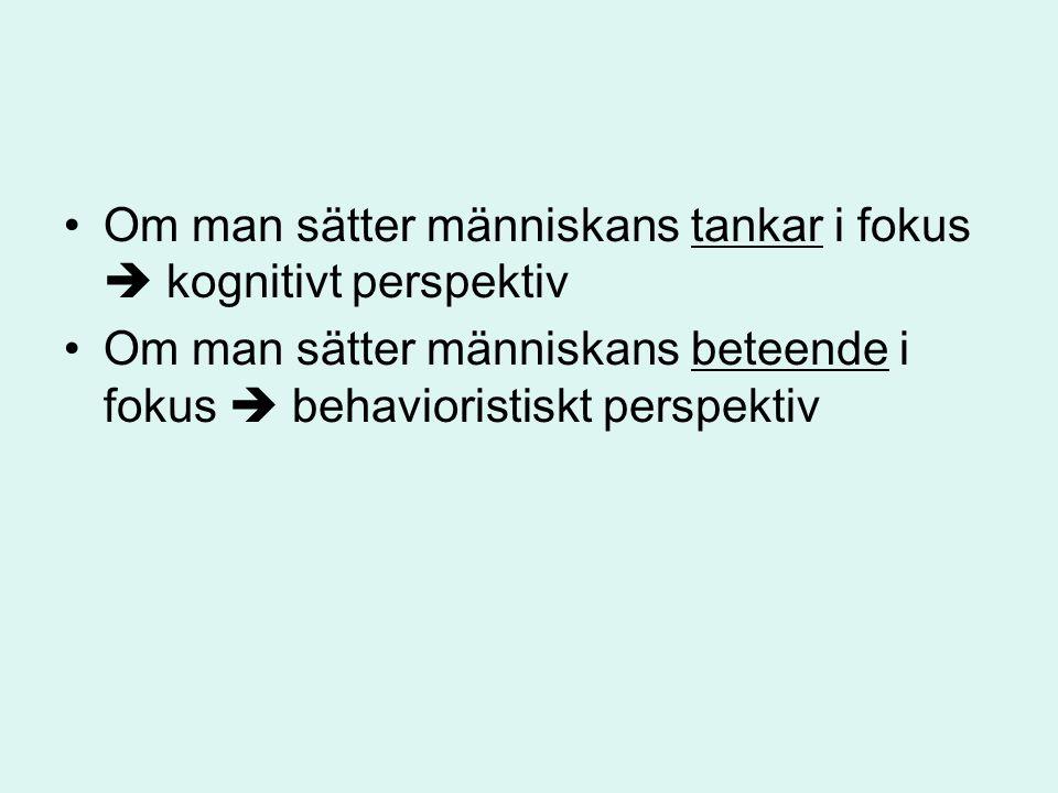 Om man sätter människans tankar i fokus  kognitivt perspektiv Om man sätter människans beteende i fokus  behavioristiskt perspektiv
