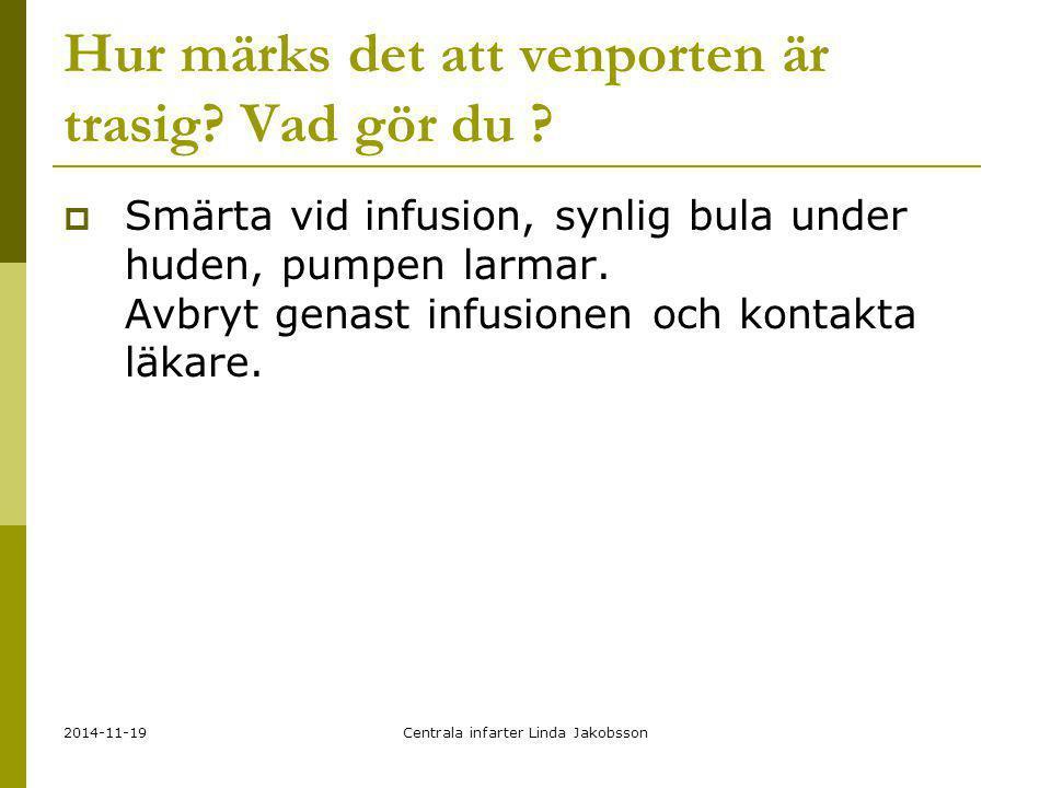 2014-11-19Centrala infarter Linda Jakobsson Hur märks det att venporten är trasig? Vad gör du ?  Smärta vid infusion, synlig bula under huden, pumpen