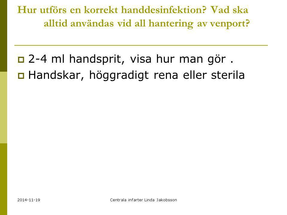 2014-11-19Centrala infarter Linda Jakobsson Hur utförs en korrekt handdesinfektion? Vad ska alltid användas vid all hantering av venport?  2-4 ml han