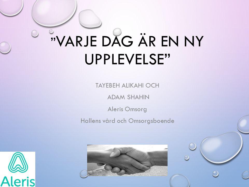 VARJE DAG ÄR EN NY UPPLEVELSE TAYEBEH ALIKAHI OCH ADAM SHAHIN Aleris Omsorg Hallens vård och Omsorgsboende