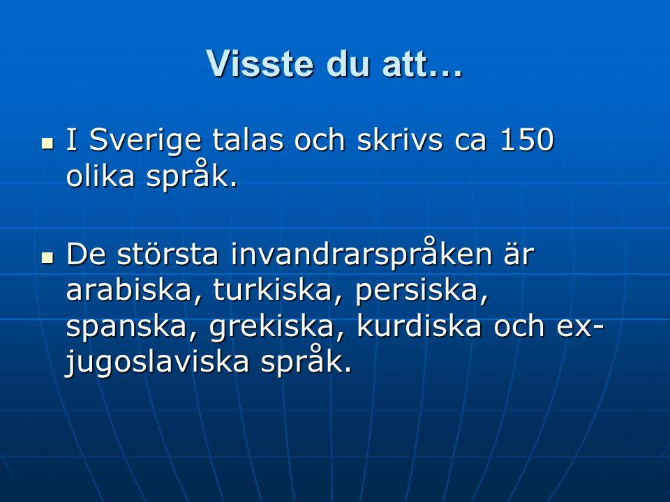 Visste du att… I Sverige talas och skrivs ca 150 olika språk. I Sverige talas och skrivs ca 150 olika språk. De största invandrarspråken är arabiska,