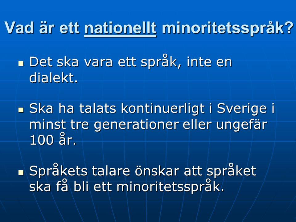 Vad är ett nationellt minoritetsspråk? Det ska vara ett språk, inte en dialekt. Det ska vara ett språk, inte en dialekt. Ska ha talats kontinuerligt i