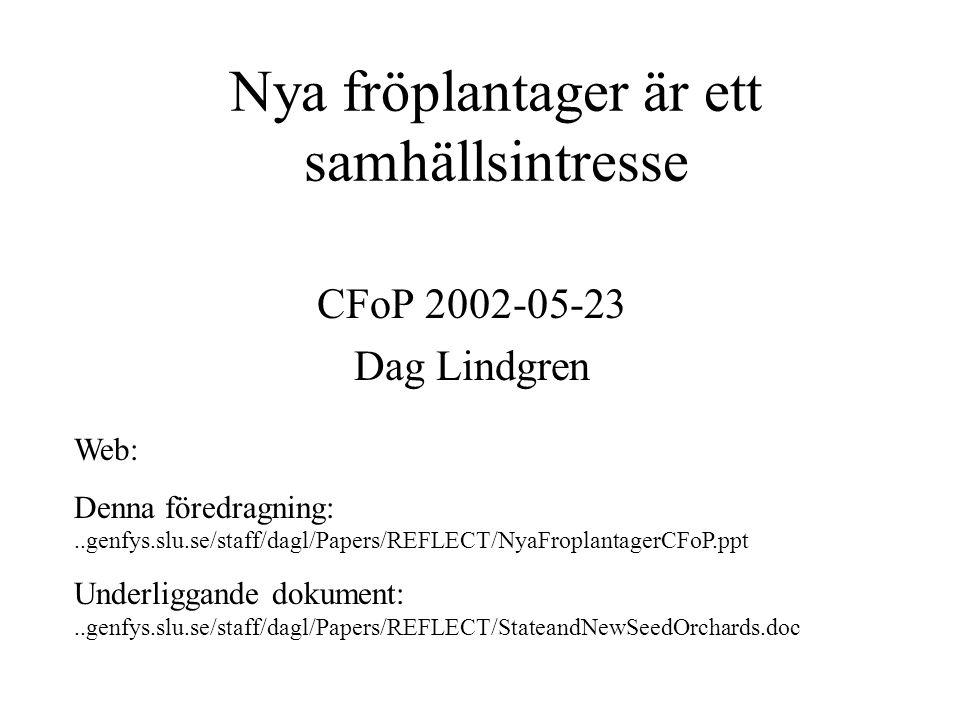Nya fröplantager är ett samhällsintresse CFoP 2002-05-23 Dag Lindgren Web: Denna föredragning:..genfys.slu.se/staff/dagl/Papers/REFLECT/NyaFroplantagerCFoP.ppt Underliggande dokument:..genfys.slu.se/staff/dagl/Papers/REFLECT/StateandNewSeedOrchards.doc