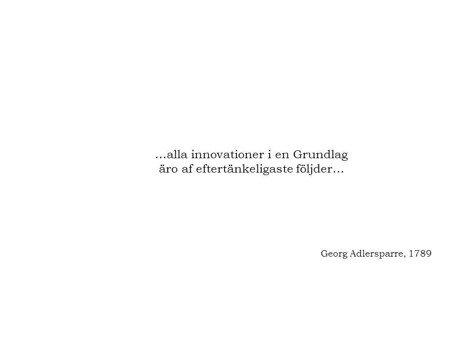 ...alla innovationer i en Grundlag äro af eftertänkeligaste följder… Georg Adlersparre, 1789