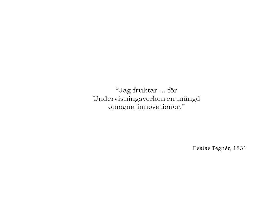 """""""Jag fruktar... för Undervisningsverken en mängd omogna innovationer."""" Esaias Tegnér, 1831"""
