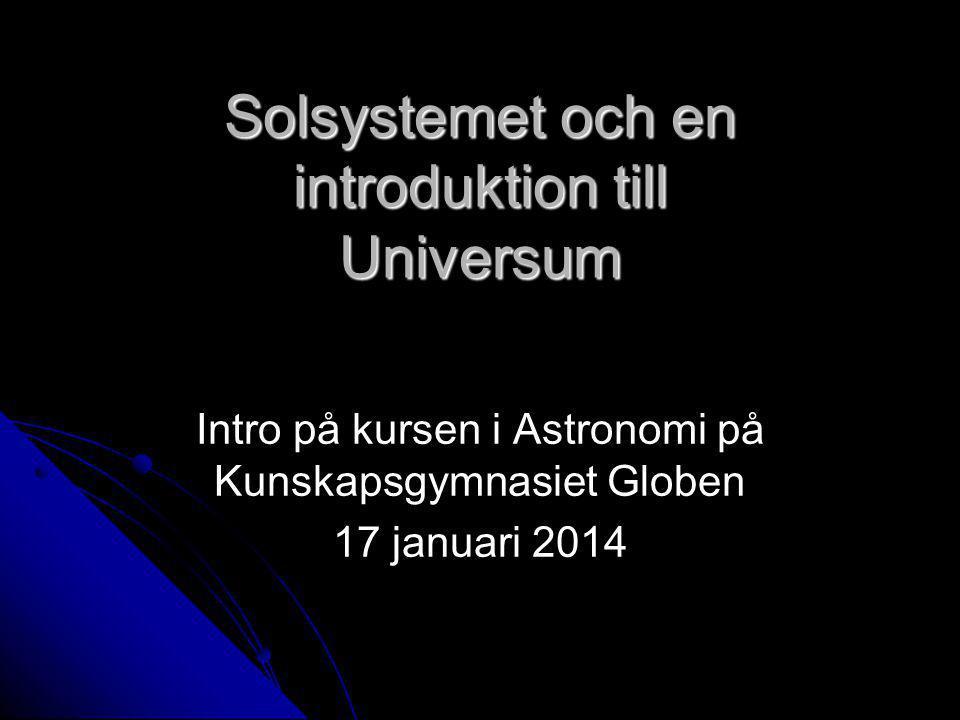 Solsystemet och en introduktion till Universum Intro på kursen i Astronomi på Kunskapsgymnasiet Globen 17 januari 2014