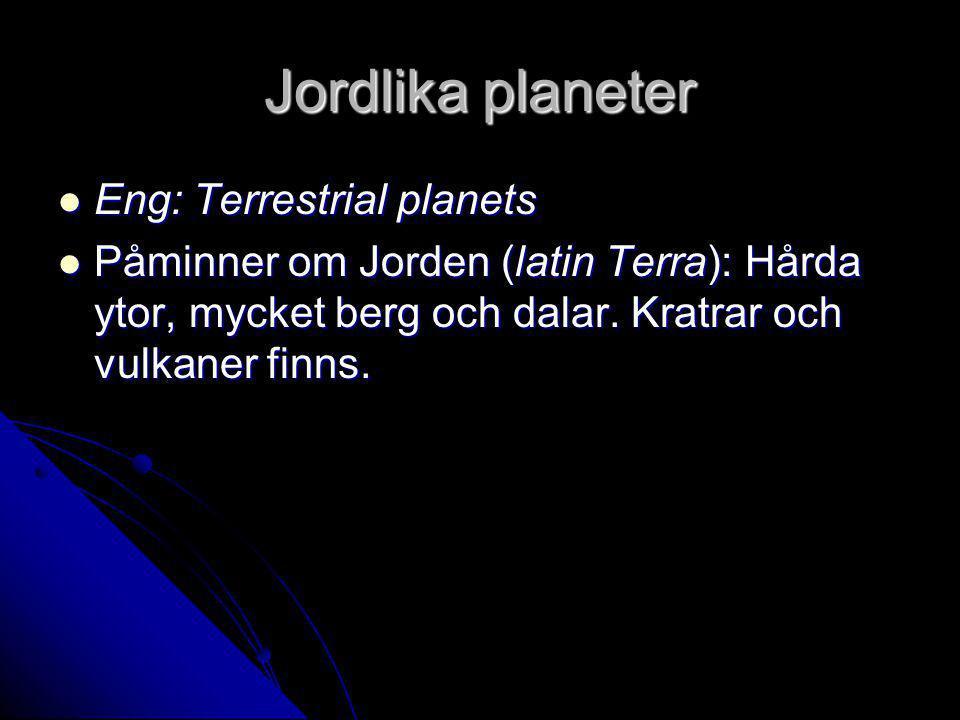 Jordlika planeter Eng: Terrestrial planets Eng: Terrestrial planets Påminner om Jorden (latin Terra): Hårda ytor, mycket berg och dalar.