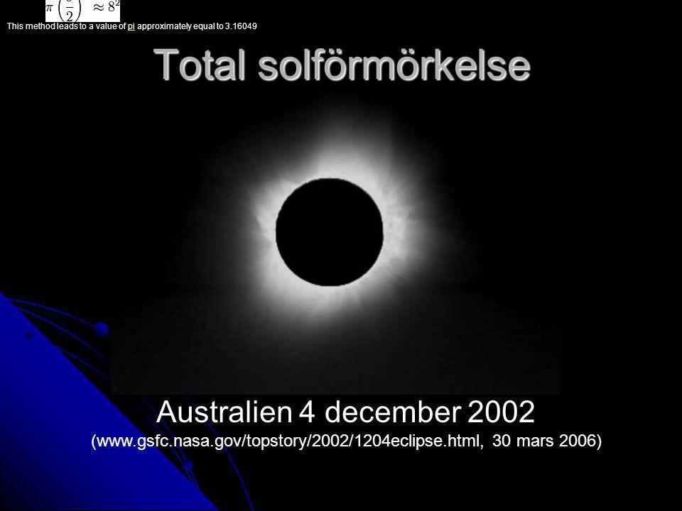 Total solförmörkelse Australien 4 december 2002 (www.gsfc.nasa.gov/topstory/2002/1204eclipse.html, 30 mars 2006) This method leads to a value of pi approximately equal to 3.16049pi