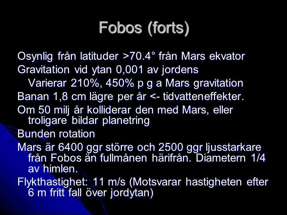 Fobos (forts) Osynlig från latituder >70.4° från Mars ekvator Gravitation vid ytan 0,001 av jordens Varierar 210%, 450% p g a Mars gravitation Banan 1,8 cm lägre per år <- tidvatteneffekter.