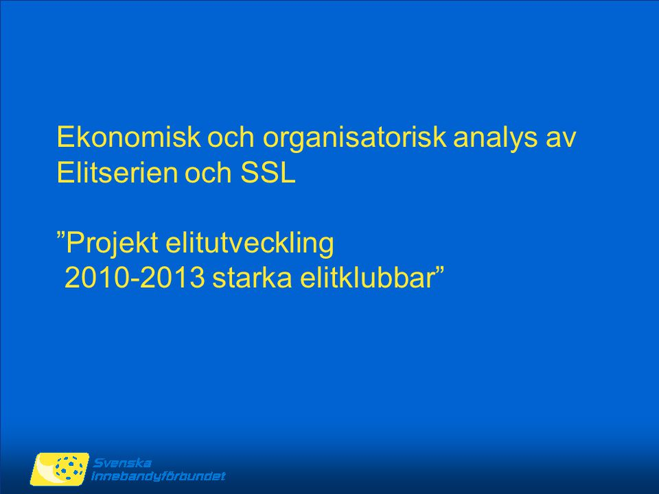 """Ekonomisk och organisatorisk analys av Elitserien och SSL """"Projekt elitutveckling 2010-2013 starka elitklubbar"""""""