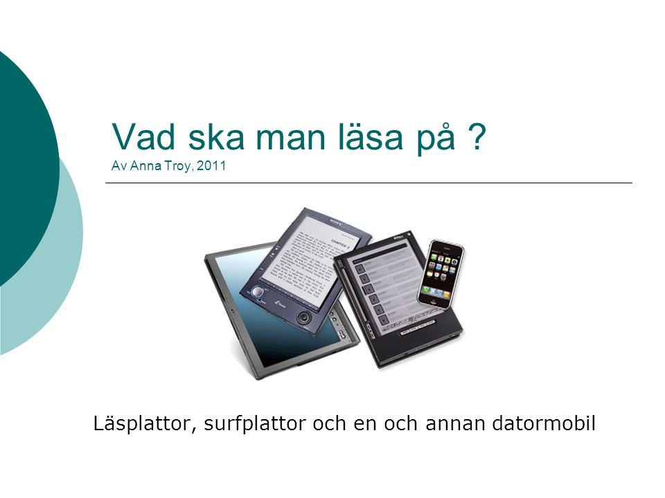 Vad ska man läsa på ? Av Anna Troy, 2011 Läsplattor, surfplattor och en och annan datormobil
