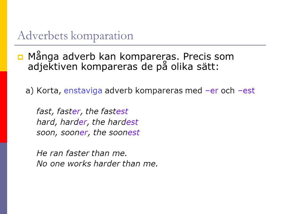 Adverbets komparation  Många adverb kan kompareras. Precis som adjektiven kompareras de på olika sätt: a) Korta, enstaviga adverb kompareras med –er