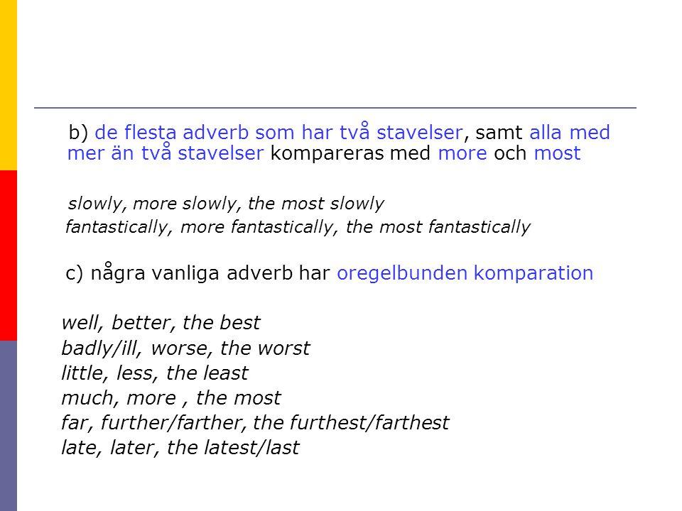 b) de flesta adverb som har två stavelser, samt alla med mer än två stavelser kompareras med more och most slowly, more slowly, the most slowly fantas