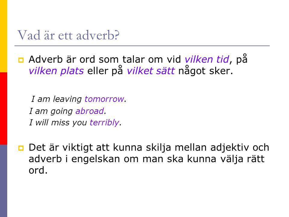 Vad är ett adverb?  Adverb är ord som talar om vid vilken tid, på vilken plats eller på vilket sätt något sker. I am leaving tomorrow. I am going abr