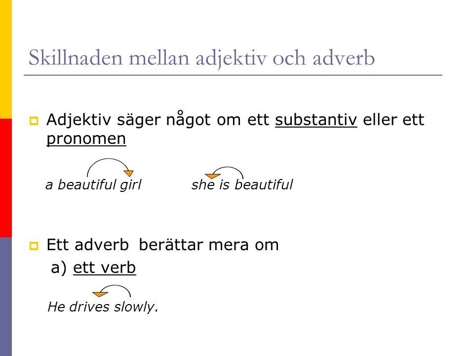 Skillnaden mellan adjektiv och adverb  Adjektiv säger något om ett substantiv eller ett pronomen a beautiful girl she is beautiful  Ett adverb berät