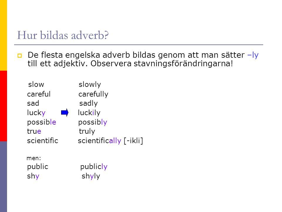 Hur bildas adverb?  De flesta engelska adverb bildas genom att man sätter –ly till ett adjektiv. Observera stavningsförändringarna! slow slowly caref
