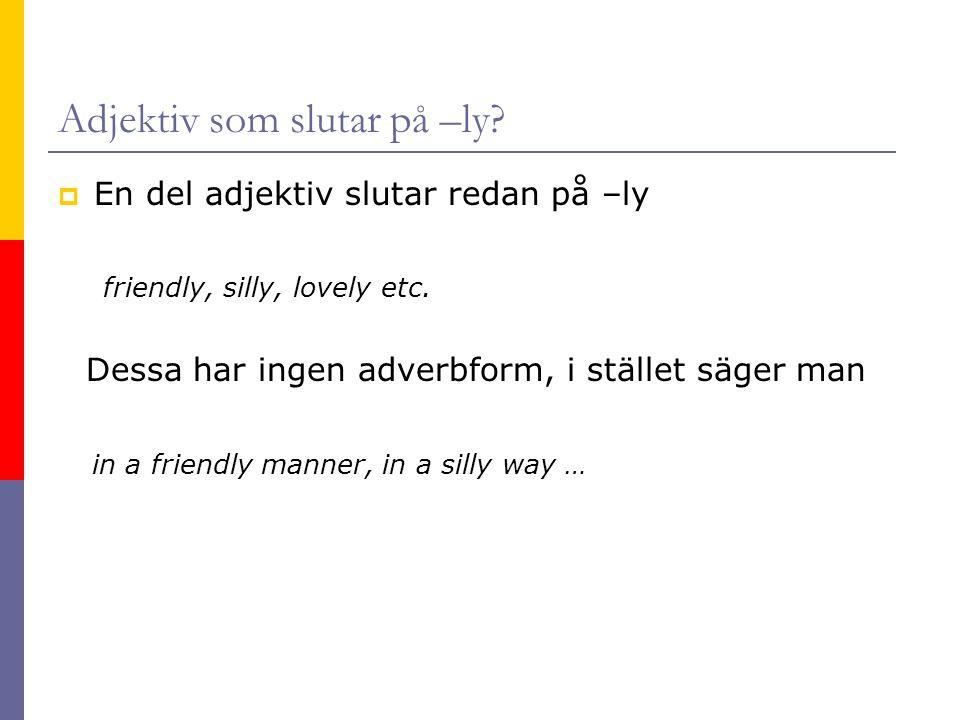 Adjektiv som slutar på –ly?  En del adjektiv slutar redan på –ly friendly, silly, lovely etc. Dessa har ingen adverbform, i stället säger man in a fr