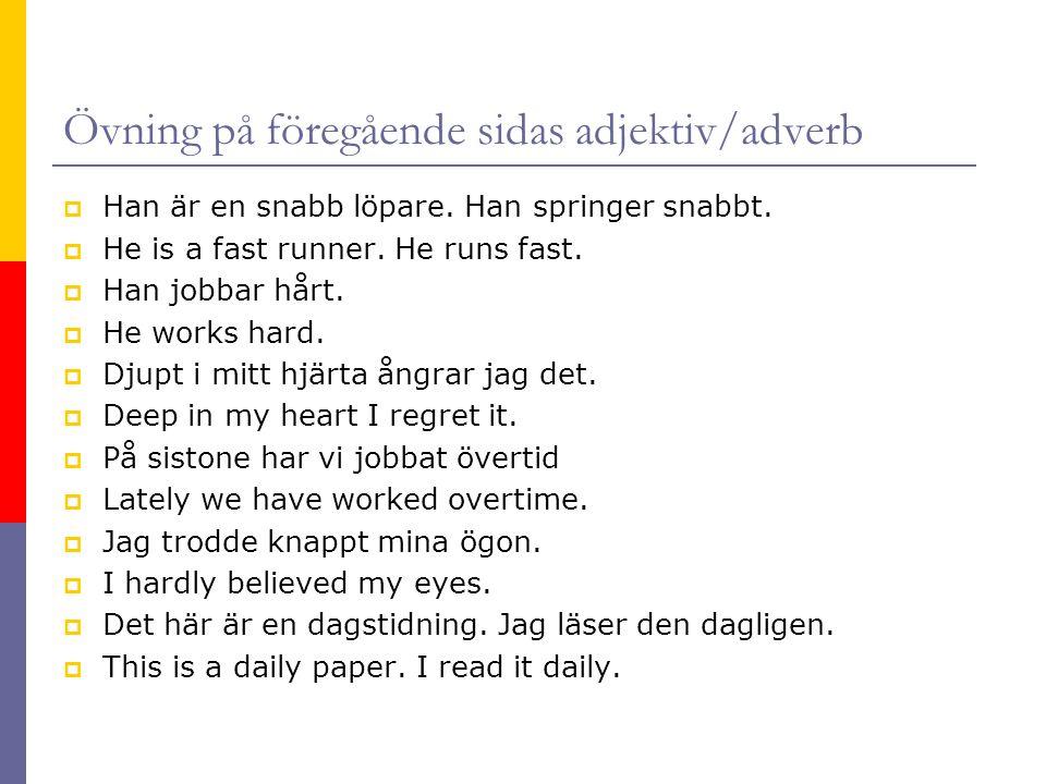 Övning på föregående sidas adjektiv/adverb  Han är en snabb löpare. Han springer snabbt.  He is a fast runner. He runs fast.  Han jobbar hårt.  He