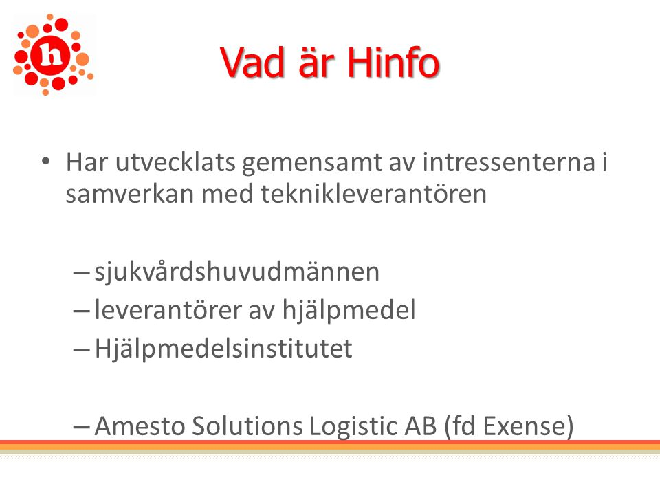 Vad är Hinfo Har utvecklats gemensamt av intressenterna i samverkan med teknikleverantören – sjukvårdshuvudmännen – leverantörer av hjälpmedel – Hjälpmedelsinstitutet – Amesto Solutions Logistic AB (fd Exense)