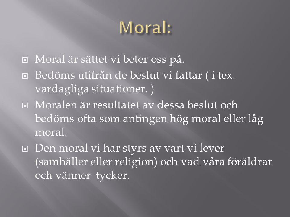  Moral är sättet vi beter oss på.  Bedöms utifrån de beslut vi fattar ( i tex. vardagliga situationer. )  Moralen är resultatet av dessa beslut och
