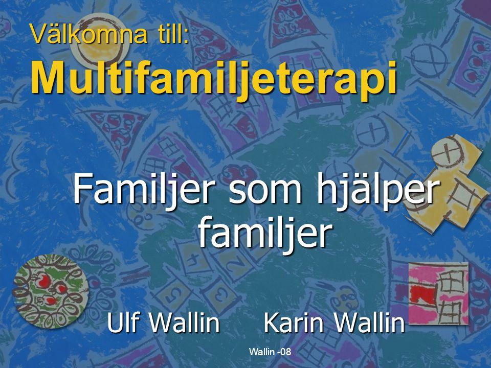 Wallin -08 Välkomna till: Multifamiljeterapi Familjer som hjälper familjer Ulf Wallin Karin Wallin
