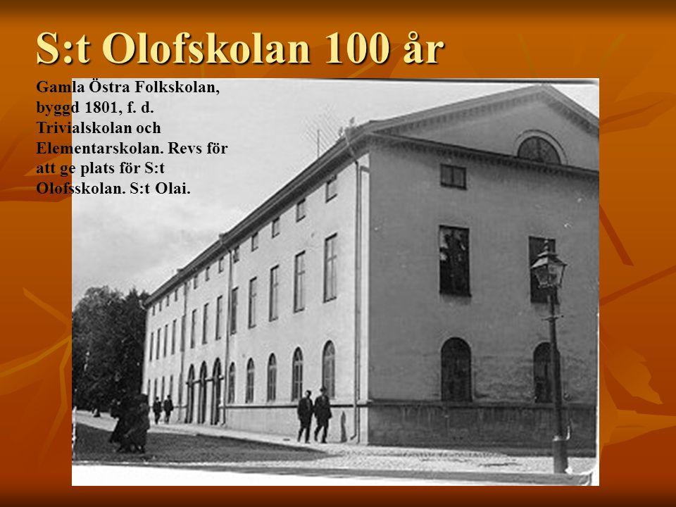 S:t Olofskolan 100 år Gamla Östra Folkskolan, byggd 1801, f. d. Trivialskolan och Elementarskolan. Revs för att ge plats för S:t Olofsskolan. S:t Olai