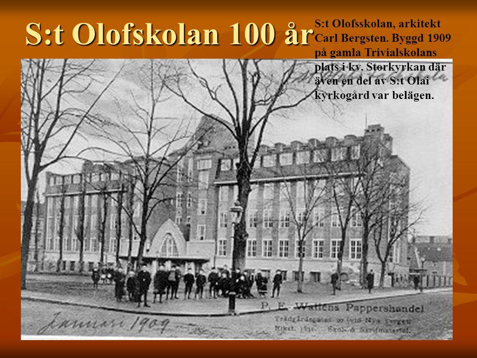 S:t Olofskolan 100 år S:t Olofsskolan, arkitekt Carl Bergsten. Byggd 1909 på gamla Trivialskolans plats i kv. Storkyrkan där även en del av S:t Olai k