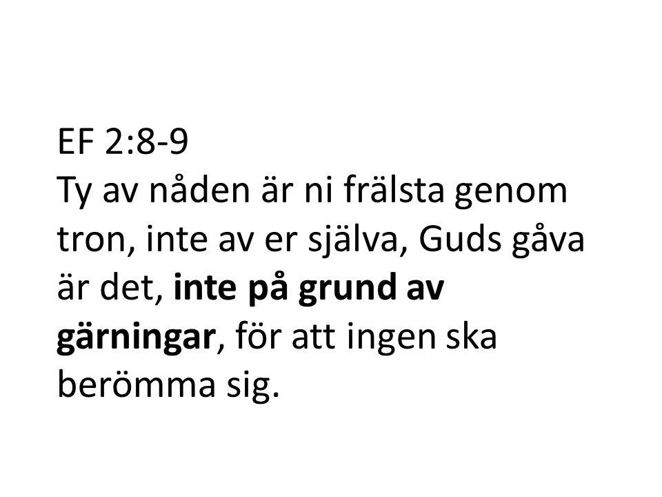 EF 2:8-9 Ty av nåden är ni frälsta genom tron, inte av er själva, Guds gåva är det, inte på grund av gärningar, för att ingen ska berömma sig.