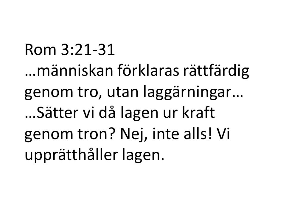 Rom 3:21-31 …människan förklaras rättfärdig genom tro, utan laggärningar… …Sätter vi då lagen ur kraft genom tron.