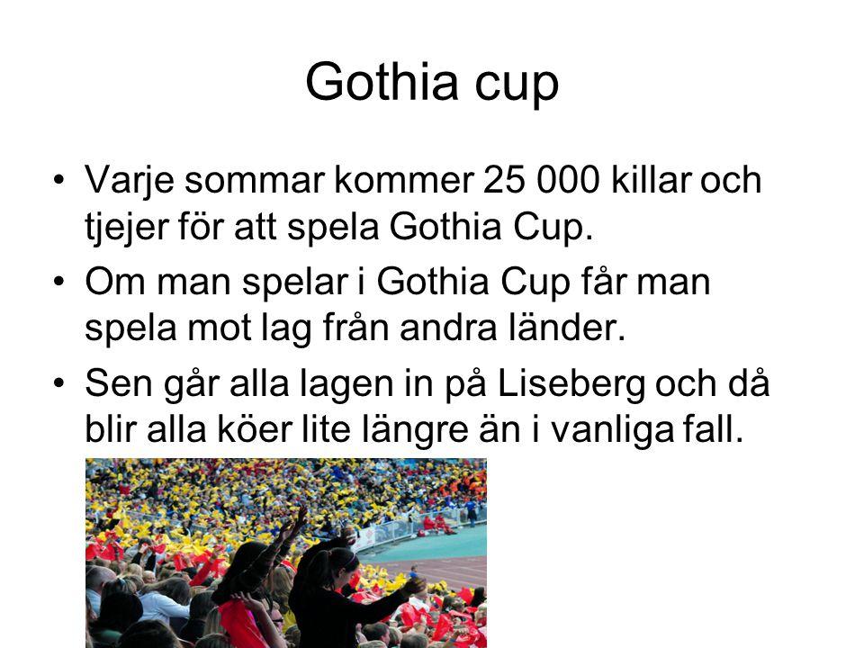 Gothia cup Varje sommar kommer 25 000 killar och tjejer för att spela Gothia Cup. Om man spelar i Gothia Cup får man spela mot lag från andra länder.