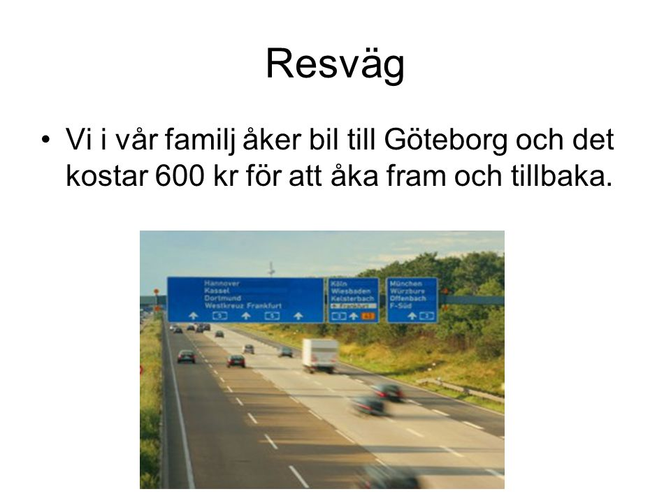 Resväg Vi i vår familj åker bil till Göteborg och det kostar 600 kr för att åka fram och tillbaka.