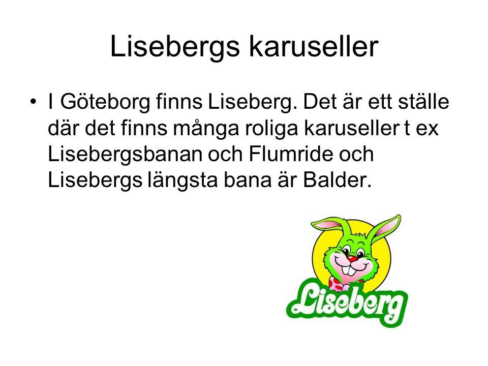 Lisebergs karuseller I Göteborg finns Liseberg. Det är ett ställe där det finns många roliga karuseller t ex Lisebergsbanan och Flumride och Lisebergs