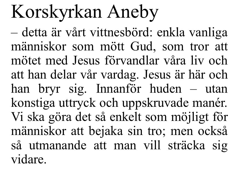 Korskyrkan Aneby – detta är vårt vittnesbörd: enkla vanliga människor som mött Gud, som tror att mötet med Jesus förvandlar våra liv och att han delar vår vardag.