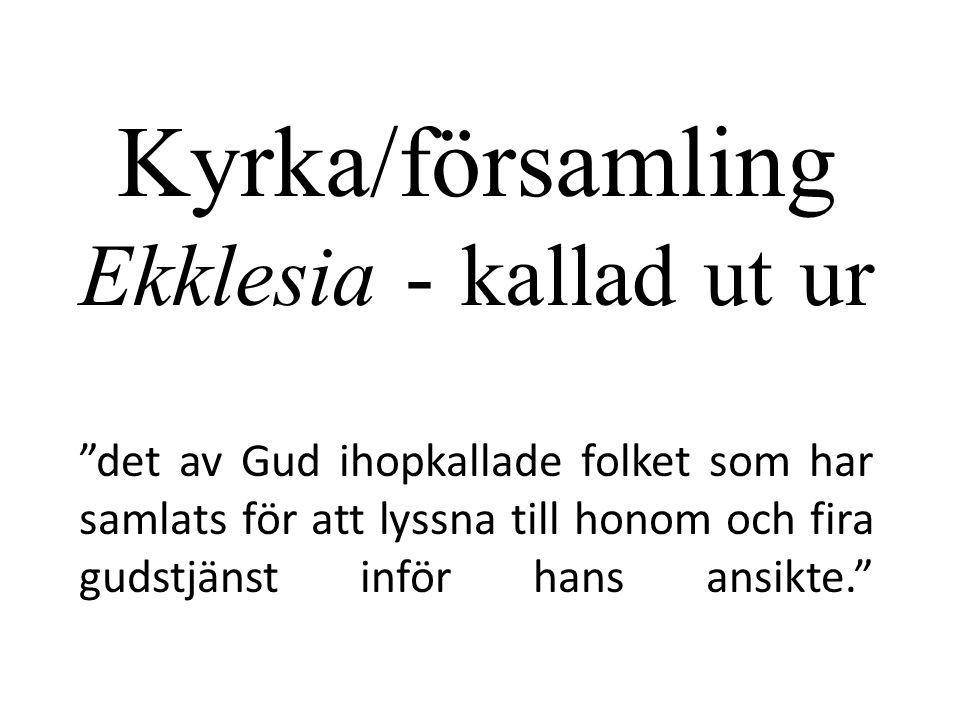 Kyrka/församling Ekklesia - kallad ut ur det av Gud ihopkallade folket som har samlats för att lyssna till honom och fira gudstjänst inför hans ansikte.