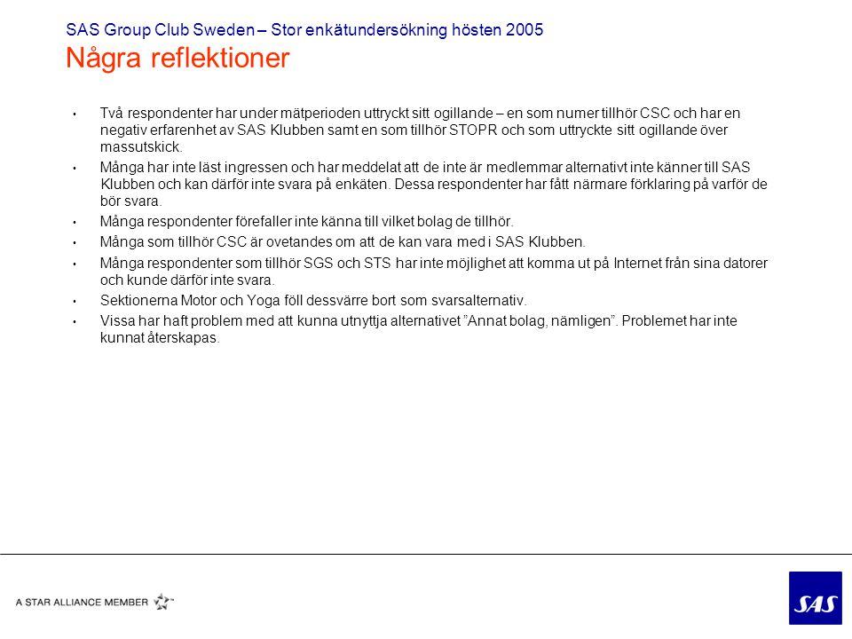 SAS Group Club Sweden – Stor enkätundersökning hösten 2005 Några reflektioner Två respondenter har under mätperioden uttryckt sitt ogillande – en som numer tillhör CSC och har en negativ erfarenhet av SAS Klubben samt en som tillhör STOPR och som uttryckte sitt ogillande över massutskick.