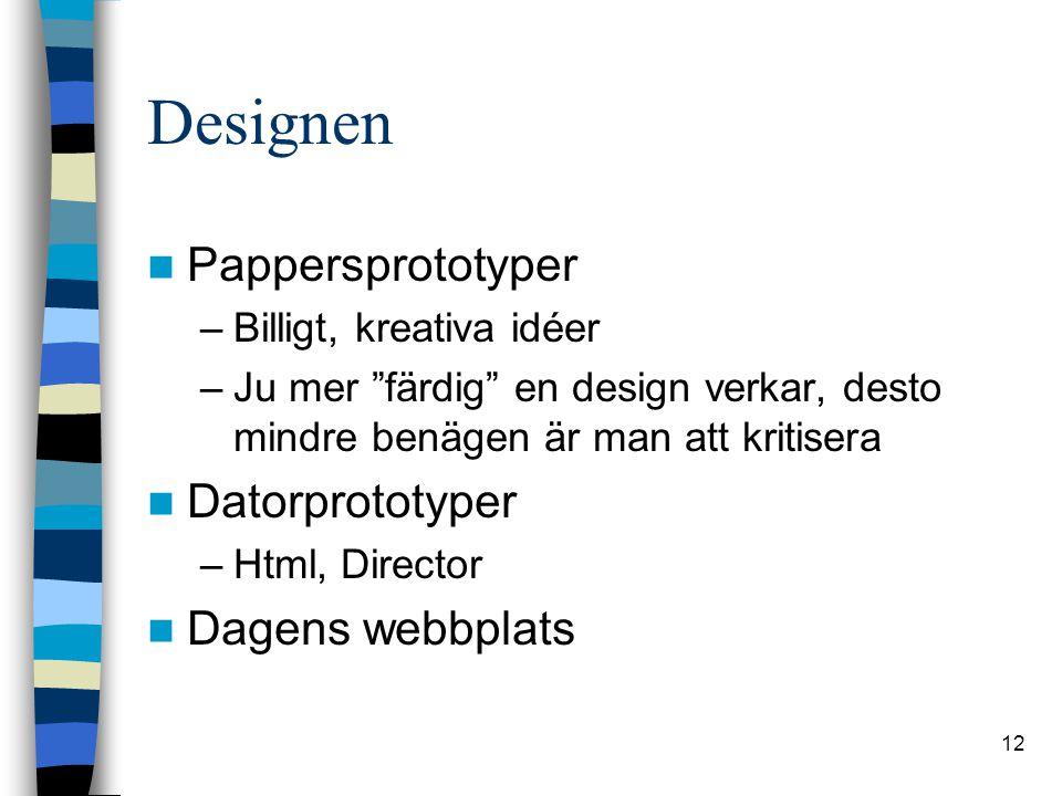 12 Designen Pappersprototyper –Billigt, kreativa idéer –Ju mer färdig en design verkar, desto mindre benägen är man att kritisera Datorprototyper –Html, Director Dagens webbplats