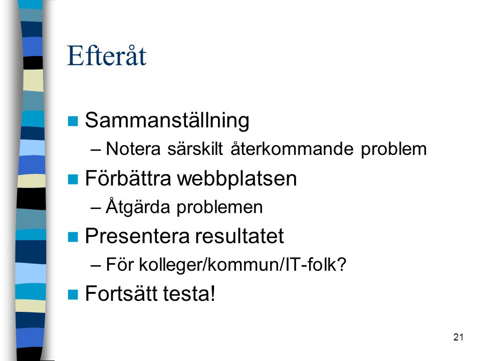21 Efteråt Sammanställning –Notera särskilt återkommande problem Förbättra webbplatsen –Åtgärda problemen Presentera resultatet –För kolleger/kommun/IT-folk.