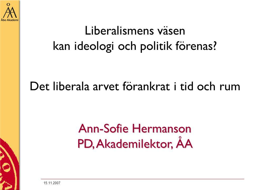 15.11.2007 Liberalismens väsen kan ideologi och politik förenas? Det liberala arvet förankrat i tid och rum Ann-Sofie Hermanson PD, Akademilektor, ÅA