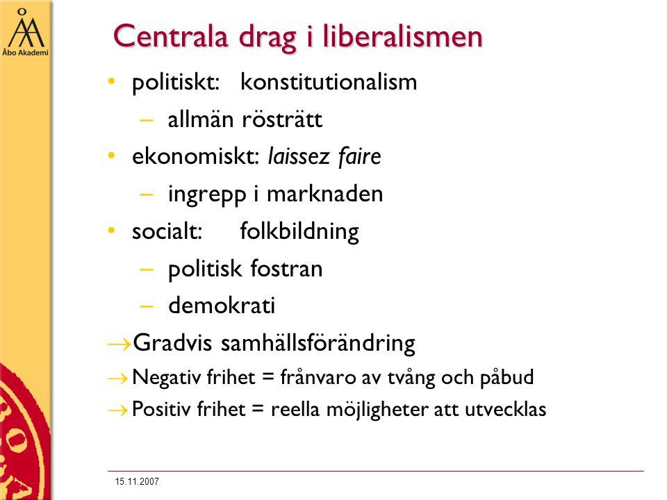 15.11.2007 Centrala drag i liberalismen politiskt:konstitutionalism – allmän rösträtt ekonomiskt: laissez faire – ingrepp i marknaden socialt:folkbild