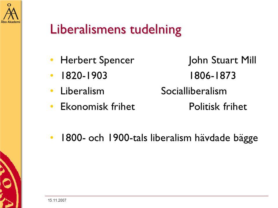 15.11.2007 Liberalismens tudelning Herbert SpencerJohn Stuart Mill 1820-19031806-1873 LiberalismSocialliberalism Ekonomisk frihetPolitisk frihet 1800-