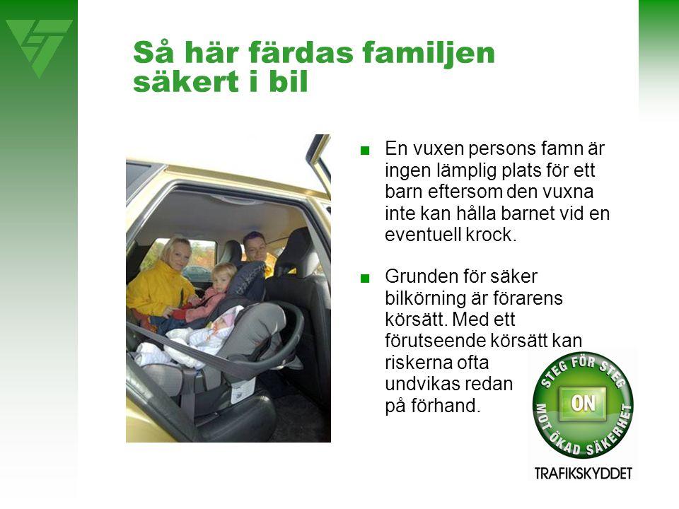 Så här färdas familjen säkert i bil ■En vuxen persons famn är ingen lämplig plats för ett barn eftersom den vuxna inte kan hålla barnet vid en eventuell krock.