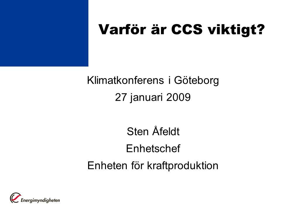 Varför är CCS viktigt? Klimatkonferens i Göteborg 27 januari 2009 Sten Åfeldt Enhetschef Enheten för kraftproduktion