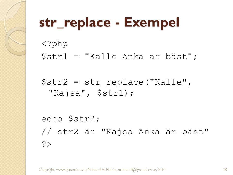 str_replace - Exempel <?php $str1 = Kalle Anka är bäst ; $str2 = str_replace( Kalle , Kajsa , $str1); echo $str2; // str2 är Kajsa Anka är bäst ?> Copyright, www.dynamicos.se, Mahmud Al Hakim, mahmud@dynamicos.se, 201020