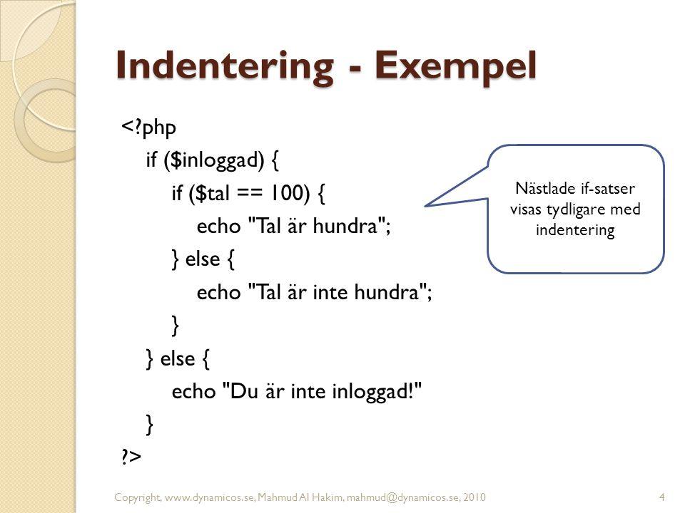 Indentering - Exempel <?php if ($inloggad) { if ($tal == 100) { echo Tal är hundra ; } else { echo Tal är inte hundra ; } } else { echo Du är inte inloggad! } ?> Copyright, www.dynamicos.se, Mahmud Al Hakim, mahmud@dynamicos.se, 20104 Nästlade if-satser visas tydligare med indentering