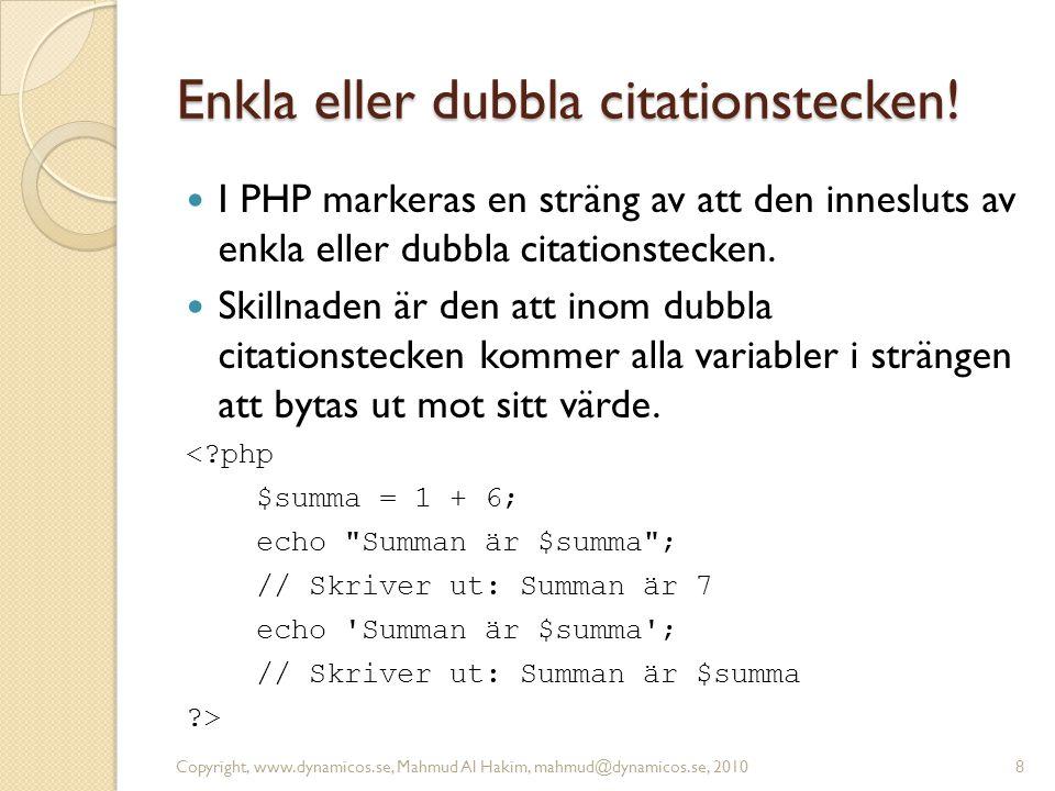 Enkla eller dubbla citationstecken! I PHP markeras en sträng av att den innesluts av enkla eller dubbla citationstecken. Skillnaden är den att inom du