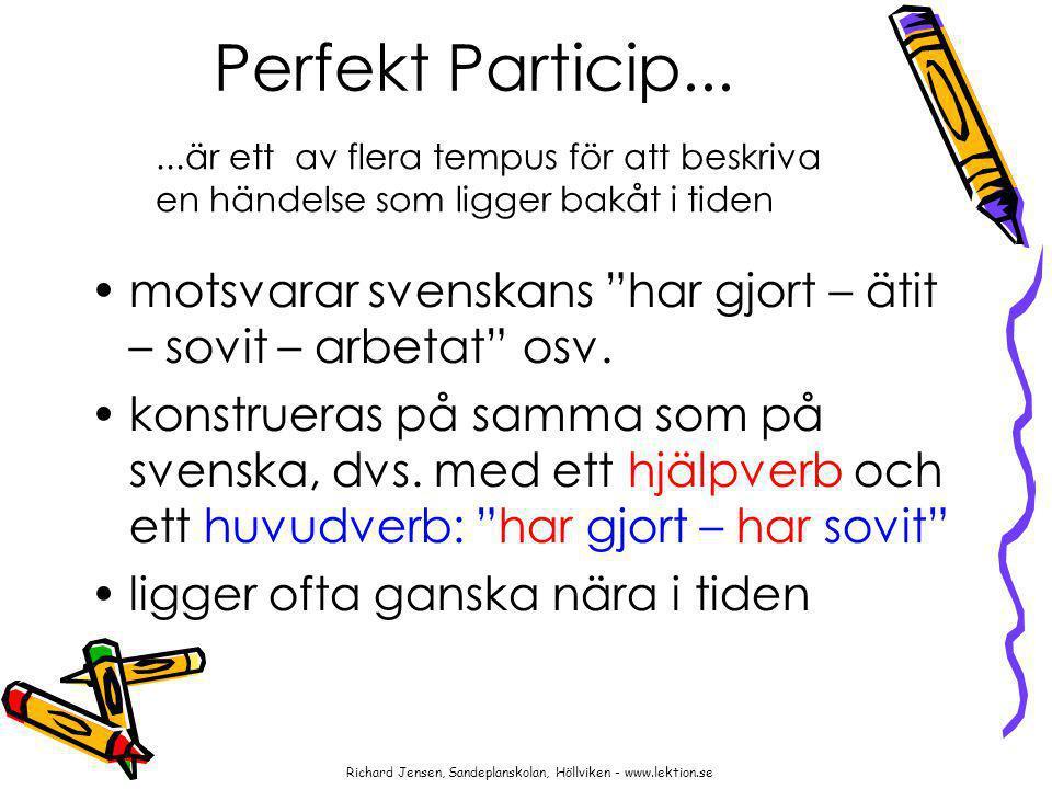 """Perfekt Particip... motsvarar svenskans """"har gjort – ätit – sovit – arbetat"""" osv. konstrueras på samma som på svenska, dvs. med ett hjälpverb och ett"""