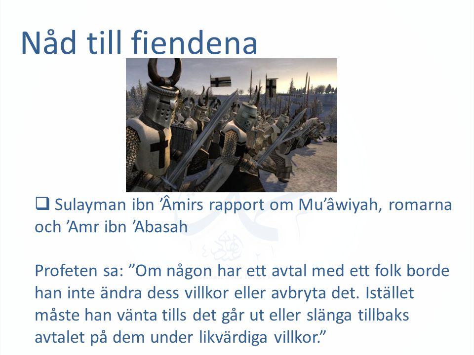 Nåd till fiendena  Sulayman ibn 'Âmirs rapport om Mu'âwiyah, romarna och 'Amr ibn 'Abasah Profeten sa: Om någon har ett avtal med ett folk borde han inte ändra dess villkor eller avbryta det.