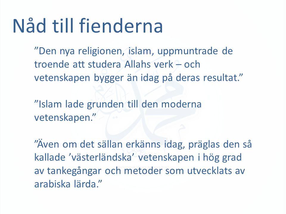 Nåd till fienderna Den nya religionen, islam, uppmuntrade de troende att studera Allahs verk – och vetenskapen bygger än idag på deras resultat. Islam lade grunden till den moderna vetenskapen. Även om det sällan erkänns idag, präglas den så kallade 'västerländska' vetenskapen i hög grad av tankegångar och metoder som utvecklats av arabiska lärda.