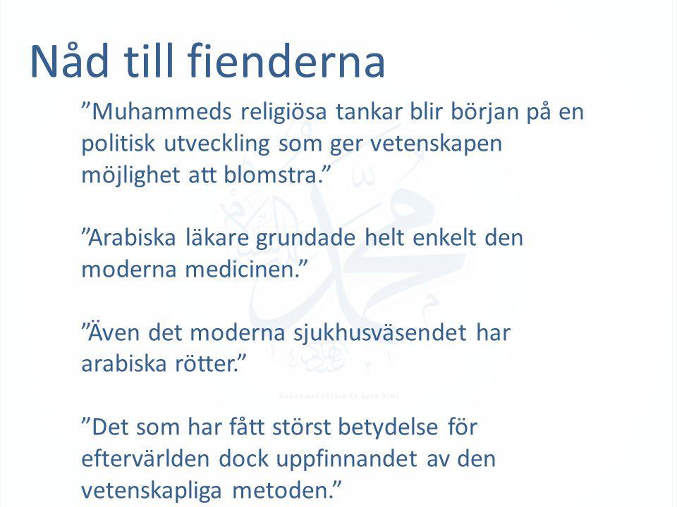 Nåd till fienderna Muhammeds religiösa tankar blir början på en politisk utveckling som ger vetenskapen möjlighet att blomstra. Arabiska läkare grundade helt enkelt den moderna medicinen. Även det moderna sjukhusväsendet har arabiska rötter. Det som har fått störst betydelse för eftervärlden dock uppfinnandet av den vetenskapliga metoden.