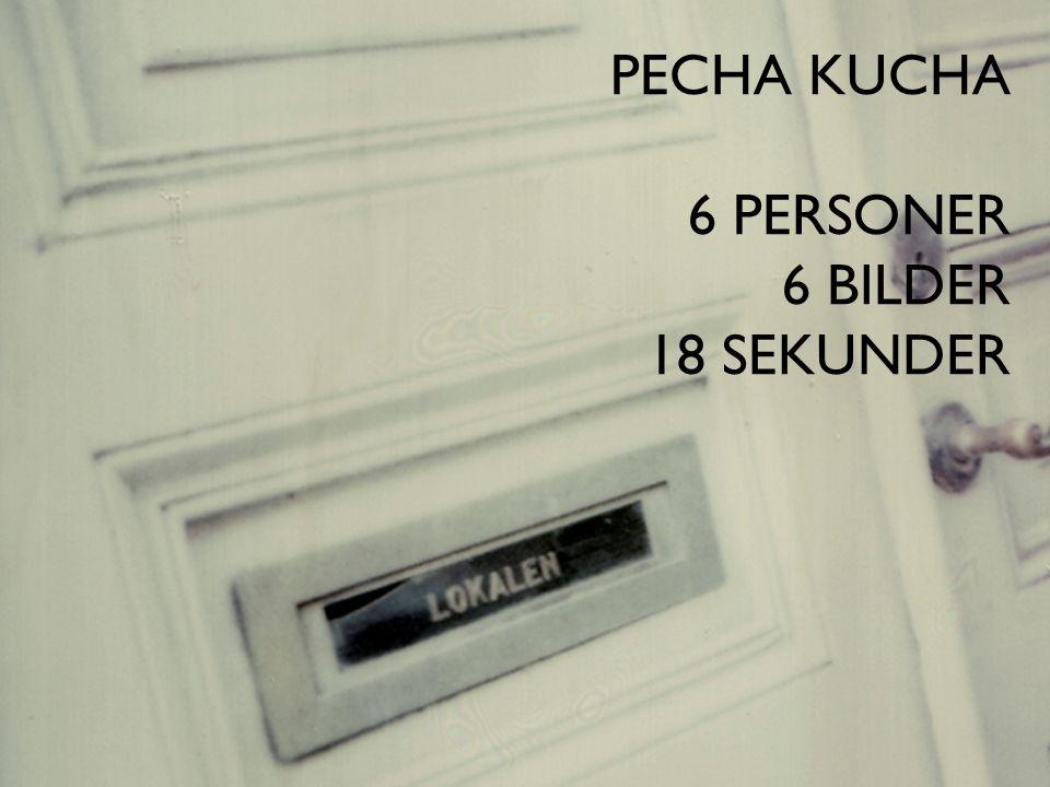 PECHA KUCHA 6 PERSONER 6 BILDER 18 SEKUNDER